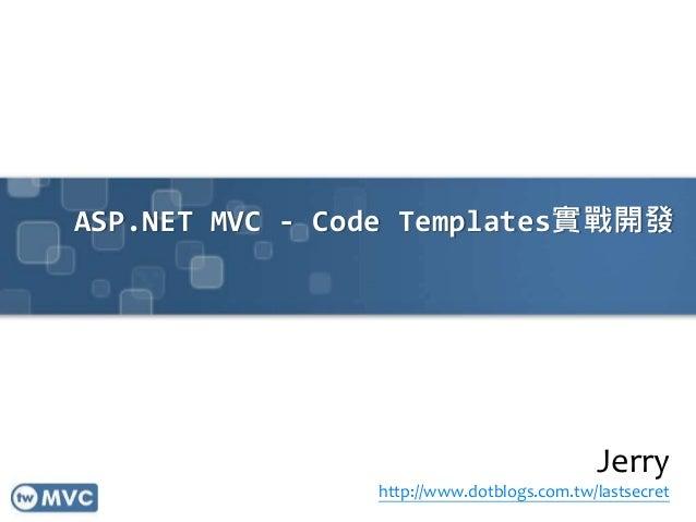 ASP.NET MVC - Code Templates實戰開發 Jerry http://www.dotblogs.com.tw/lastsecret