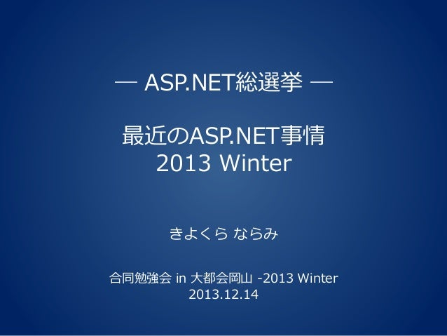 ― ASP.NET総選挙 ― 最近のASP.NET事情 2013 Winter きよくら ならみ 合同勉強会 in 大都会岡山 -2013 Winter 2013.12.14
