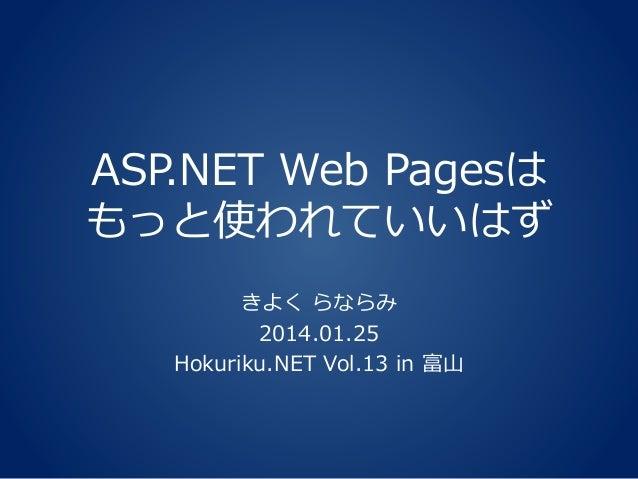 ASP.NET Web Pagesは もっと使われていいはず きよく らならみ 2014.01.25 Hokuriku.NET Vol.13 in 富山