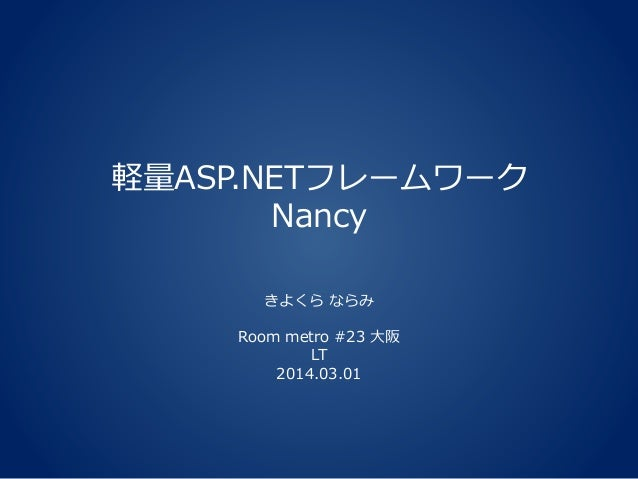 軽量ASP.NETフレームワーク Nancy きよくら ならみ Room metro #23 大阪 LT 2014.03.01