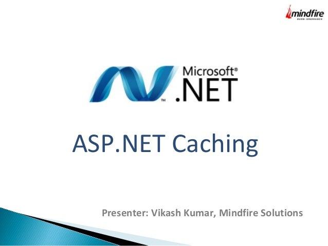 ASP.NET Caching Presenter: Vikash Kumar, Mindfire Solutions
