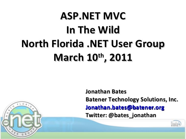ASP.NET MVC In The Wild North Florida .NET User Group March 10 th , 2011 Jonathan Bates Batener Technology Solutions, Inc....