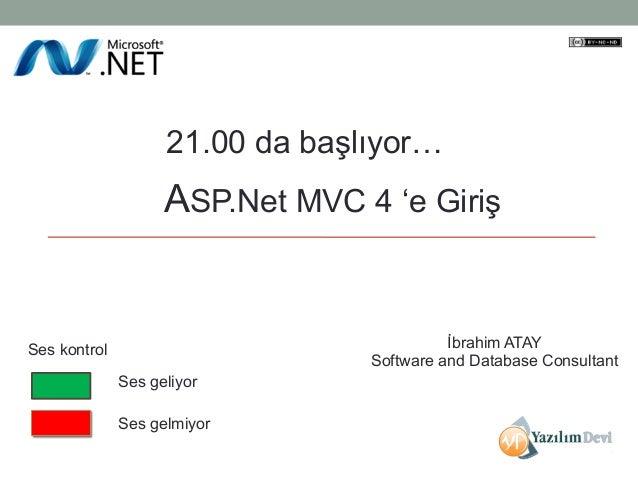 21.00 da başlıyor…  ASP.Net MVC 4 'e Giriş  İbrahim ATAY Software and Database Consultant  Ses kontrol Ses geliyor Ses gel...