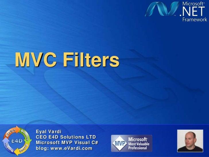 MVC Filters  Eyal Vardi  CEO E4D Solutions LTD  Microsoft MVP Visual C#  blog: www.eVardi.com