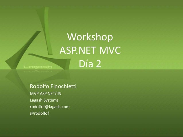 WorkshopASP.NET MVCDía 2Rodolfo FinochiettiMVP ASP.NET/IISLagash Systemsrodolfof@lagash.com@rodolfof