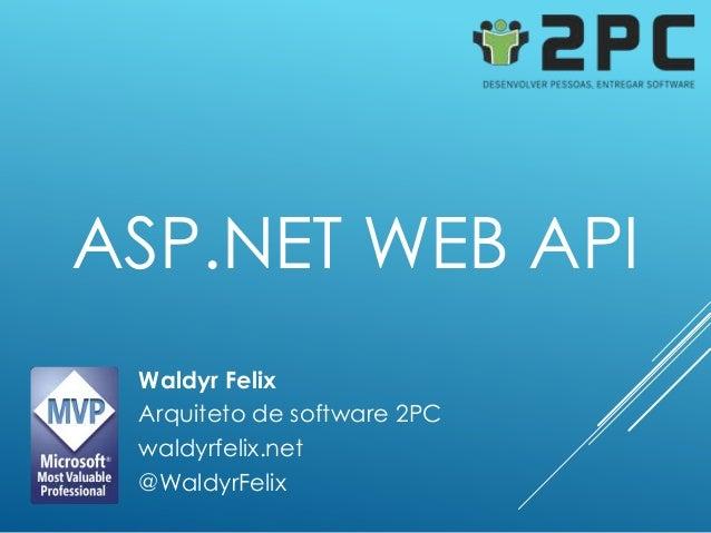 ASP.NET WEB API Waldyr Felix Arquiteto de software 2PC waldyrfelix.net @WaldyrFelix