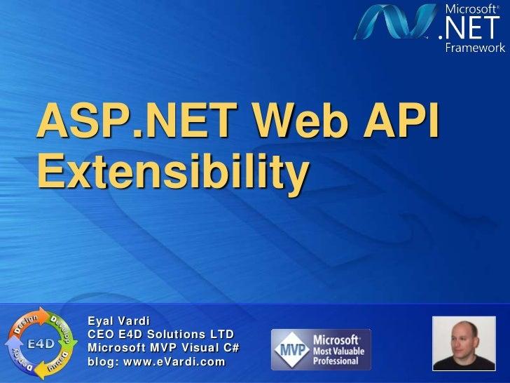 ASP.NET Web APIExtensibility Eyal Vardi CEO E4D Solutions LTD Microsoft MVP Visual C# blog: www.eVardi.com