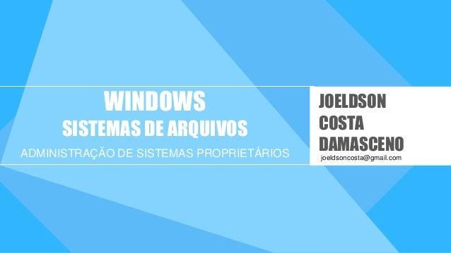 WINDOWS SISTEMAS DE ARQUIVOS ADMINISTRAÇÃO DE SISTEMAS PROPRIETÁRIOS joeldsoncosta@gmail.com JOELDSON COSTA DAMASCENO