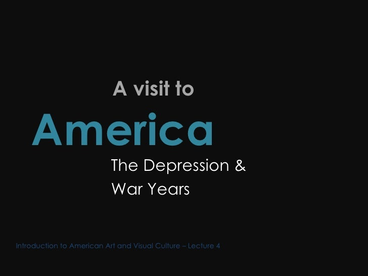 A visit to  America  The Depression & War Years Introduction to American Art and Visual Culture – Lecture 4