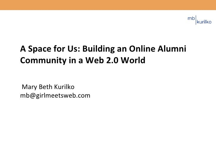 A Space for Us: Building an Online Alumni Community in a Web 2.0 World  Mary Beth Kurilko [email_address]