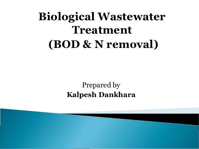 Biological Wastewater      Treatment (BOD & N removal)        Prepared by    Kalpesh Dankhara