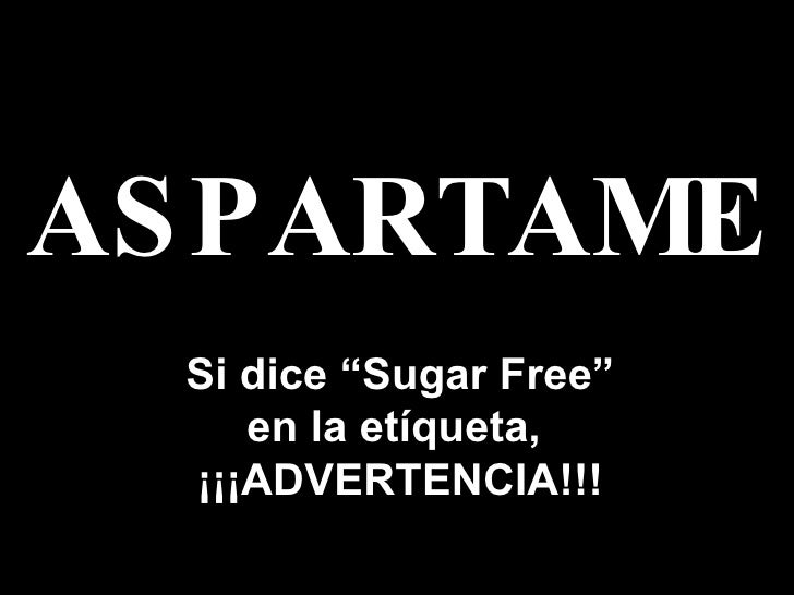 "ASPARTAME Si dice  "" Sugar Free "" en la et í queta ,   ¡¡¡ ADVERTENCIA !!!"
