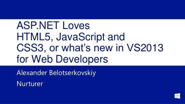 ASP.NET Loves HTML5, JavaScript and CSS3, or what's new in VS2013 for Web Developers Alexander Belotserkovskiy Nurturer