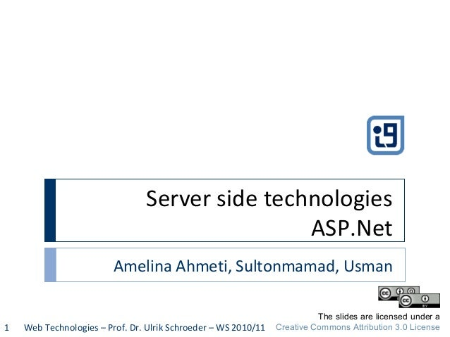 Server side technologies ASP.Net Amelina Ahmeti, Sultonmamad, Usman Web Technologies – Prof. Dr. Ulrik Schroeder – WS 2010...