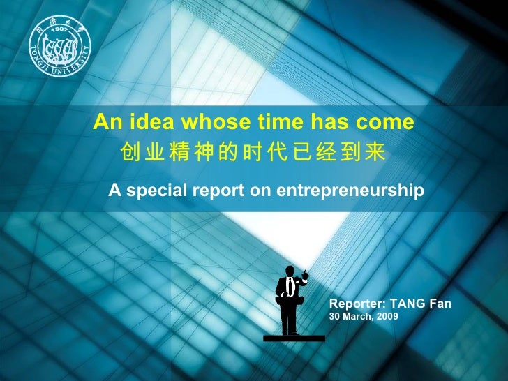 Reporter: TANG Fan  30 March, 2009 A special report on entrepreneurship An idea whose time has come 创业精神的时代已经到来