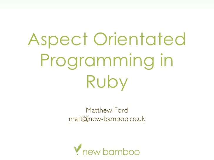 Aspect Orientated  Programming in       Ruby          Matthew Ford     matt@new-bamboo.co.uk