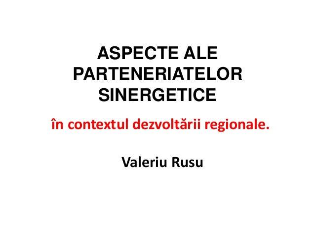 ASPECTE ALE   PARTENERIATELOR     SINERGETICEîn contextul dezvoltării regionale.                .           Valeriu Rusu
