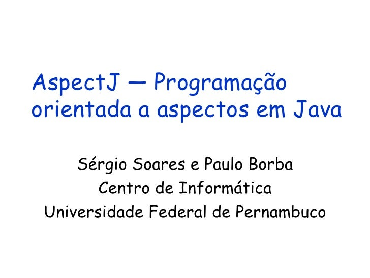 AspectJ — Programação orientada a aspectos em Java Sérgio Soares e Paulo Borba Centro de Informática Universidade Federal ...