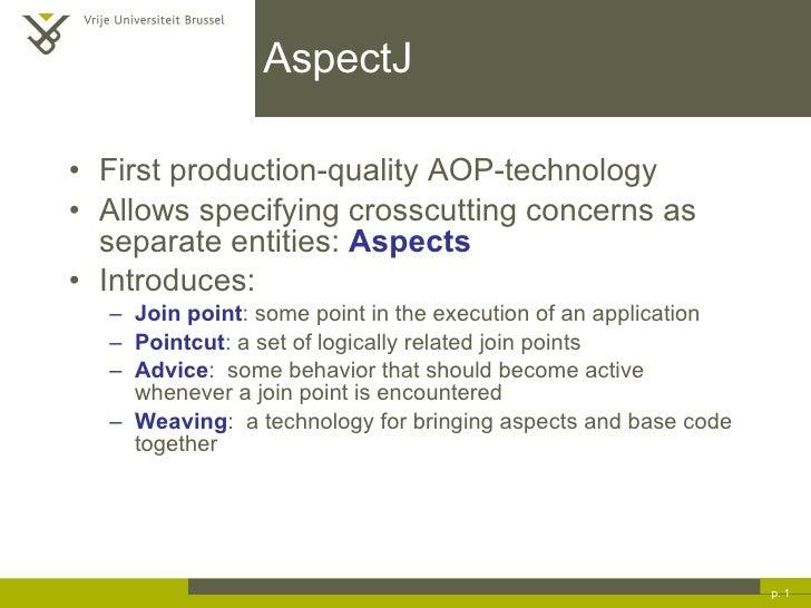 AspectJ <ul><li>First production-quality AOP-technology </li></ul><ul><li>Allows specifying crosscutting concerns as separ...