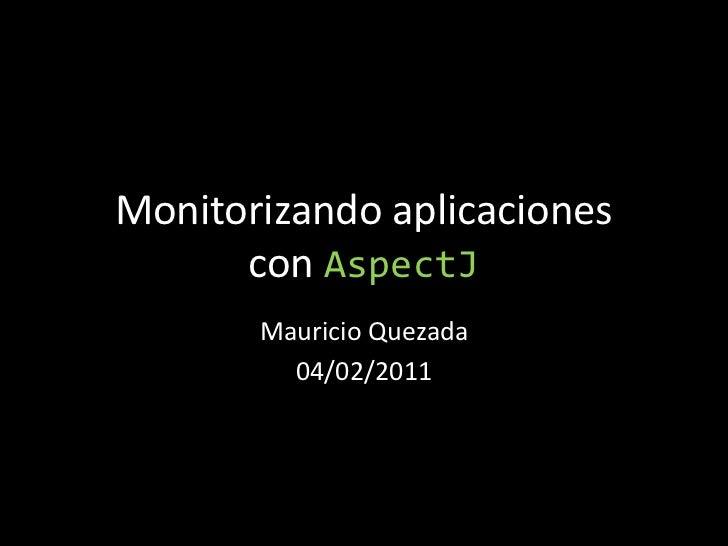 Monitorizando aplicacionescon AspectJ<br />Mauricio Quezada<br />04/02/2011<br />