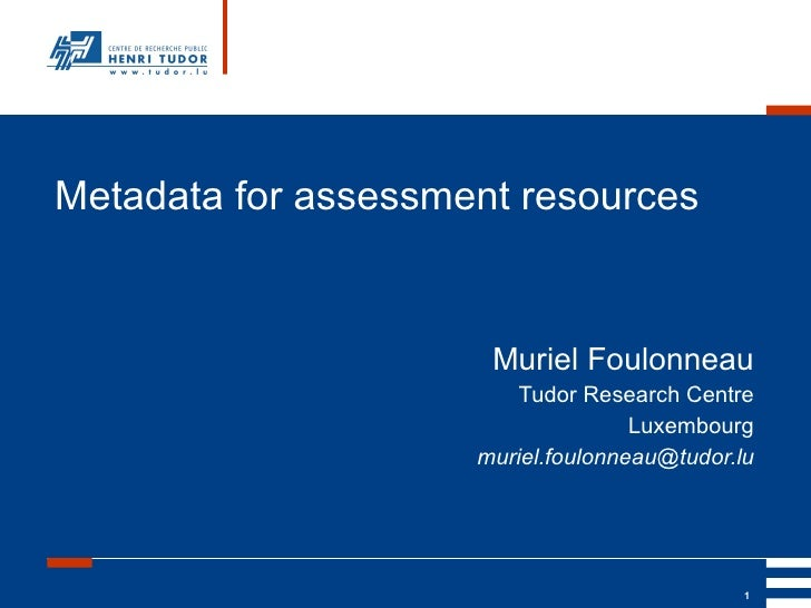 Metadata for assessment resources Muriel Foulonneau Tudor Research Centre Luxembourg [email_address]