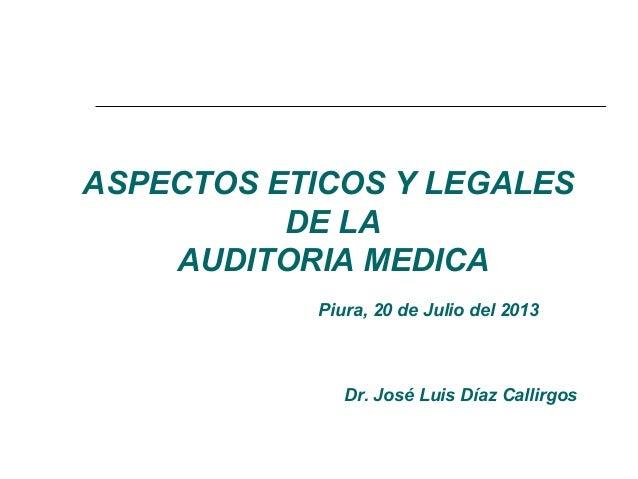 ASPECTOS ETICOS Y LEGALES DE LA AUDITORIA MEDICA Piura, 20 de Julio del 2013 Dr. José Luis Díaz Callirgos