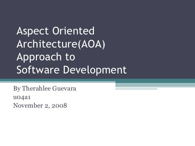 Aspect Oriented Architecture(AOA) Approach to Software DevelopmentBy Therahlee Guevarau04a1November 2, 2008