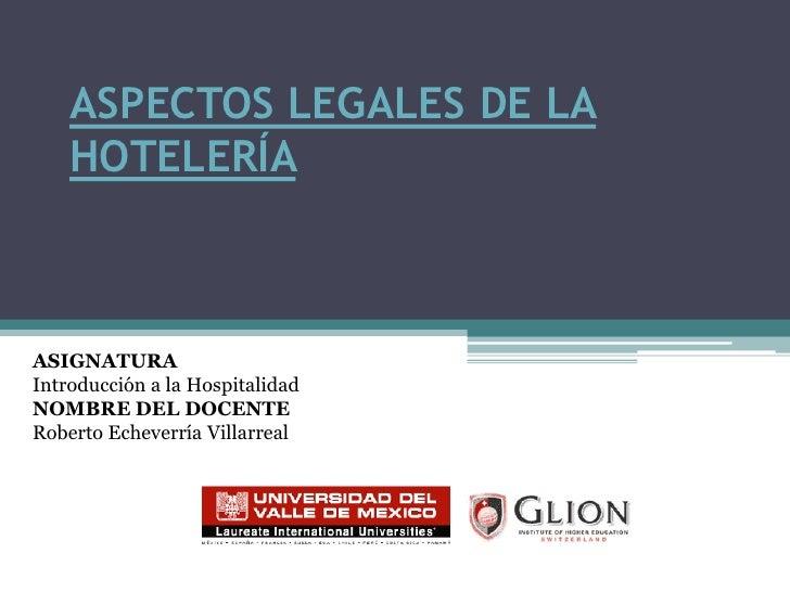 ASPECTOS LEGALES DE LA HOTELERÍA<br />ASIGNATURA<br />Introducción a la Hospitalidad<br />NOMBRE DEL DOCENTE<br />Roberto ...