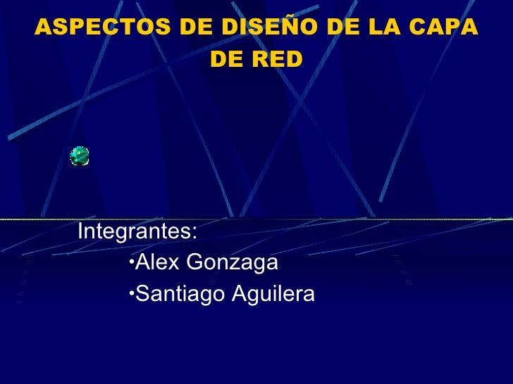 ASPECTOS DE DISEÑO DE LA CAPA DE RED <ul><li>Integrantes: </li></ul><ul><ul><ul><li>Alex Gonzaga </li></ul></ul></ul><ul><...