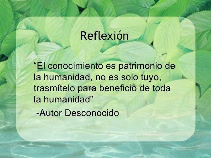 """Reflexión """" El conocimiento es patrimonio de la humanidad, no es solo tuyo, trasmítelo para beneficio de toda la humanidad..."""