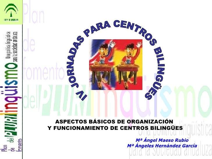 Mª Ángel Maeso Rubio Mª Ángeles Hernández García IV JORNADAS PARA CENTROS BILINGÜES ASPECTOS BÁSICOS DE ORGANIZACIÓN  Y FU...