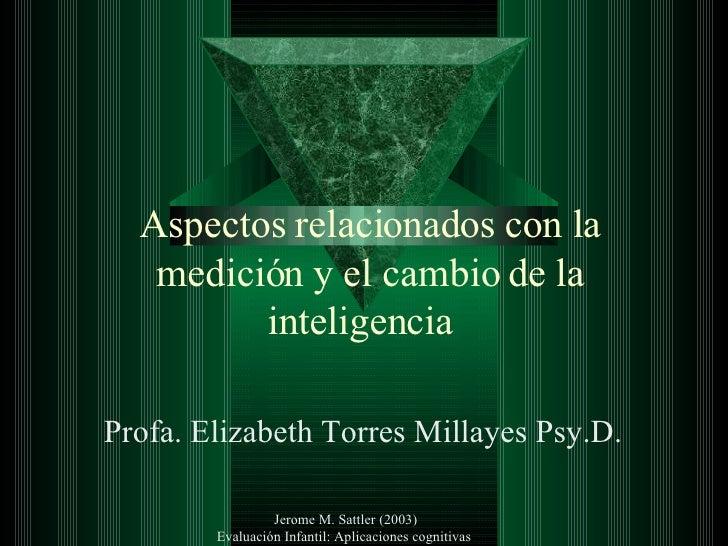 Aspectos relacionados con la medición y el cambio de la inteligencia  Profa. Elizabeth Torres Millayes Psy.D.