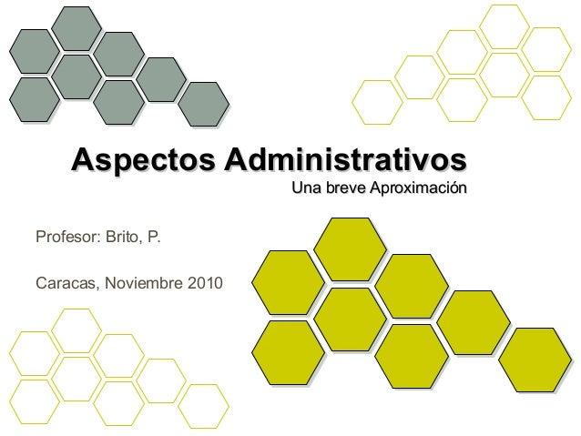 Aspectos AdministrativosAspectos Administrativos Una breve AproximaciónUna breve Aproximación Profesor: Brito, P. Caracas,...