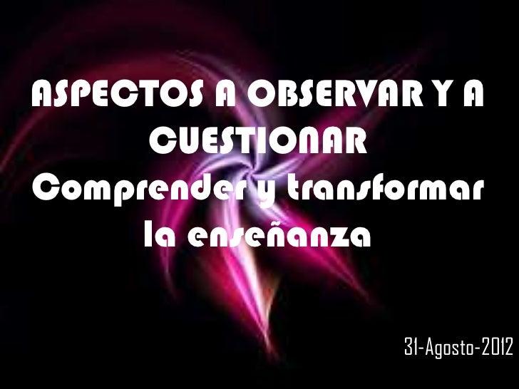 ASPECTOS A OBSERVAR Y A     CUESTIONARComprender y transformar     la enseñanza                   31-Agosto-2012