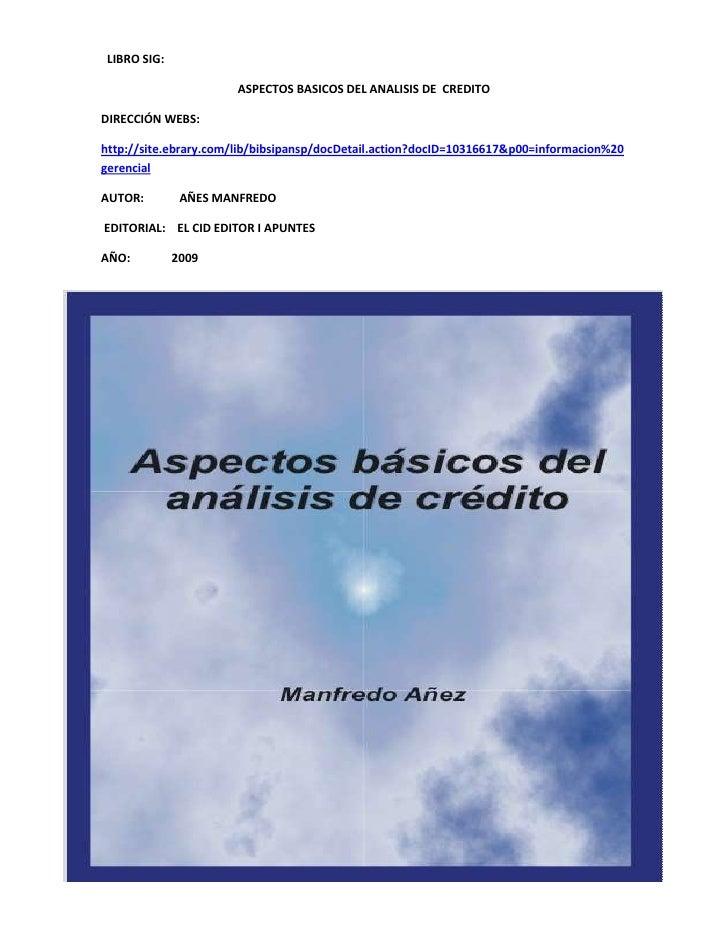 LIBRO SIG: <br />ASPECTOS BASICOS DEL ANALISIS DE  CREDITO<br />DIRECCIÓN WEBS:<br />http://site.ebrary.com/lib/bibsipan...