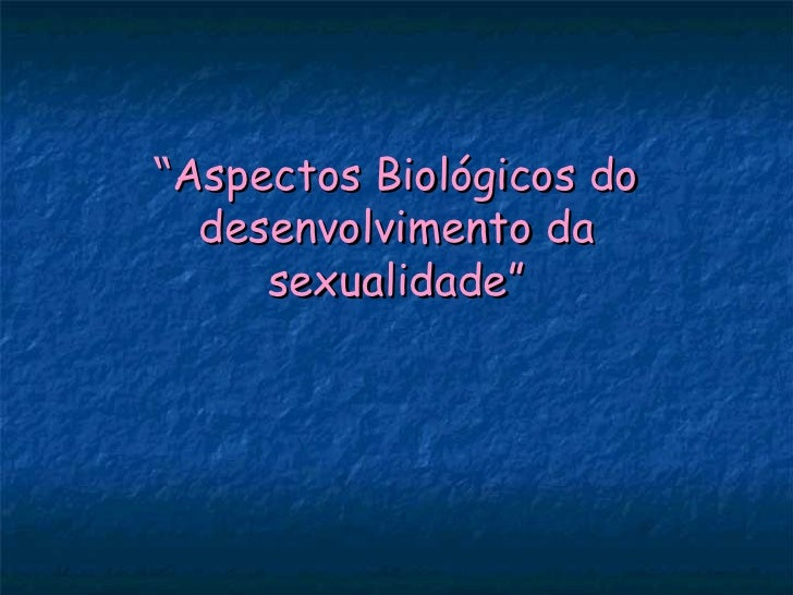 """Aspectos Biológicos do  desenvolvimento da     sexualidade"""
