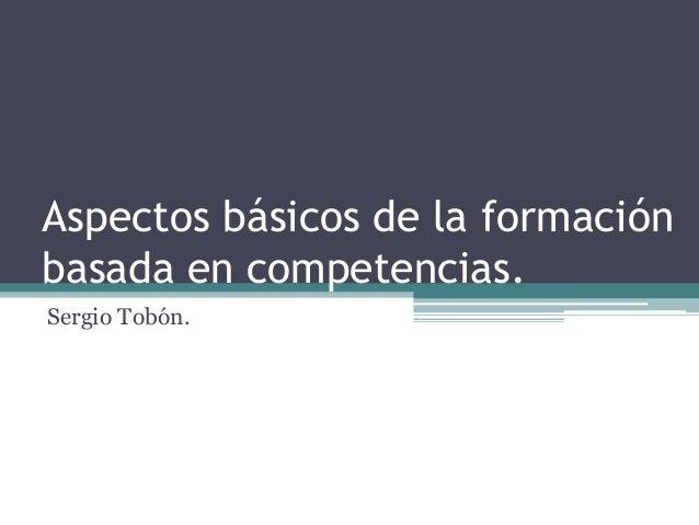Aspectos básicos de la formación basada en competencias. Sergio Tobón.