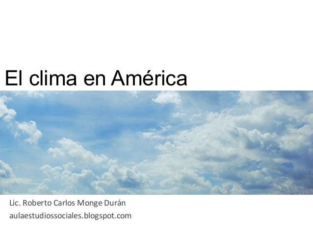 El clima en América Lic. Roberto Carlos Monge Durán aulaestudiossociales.blogspot.com