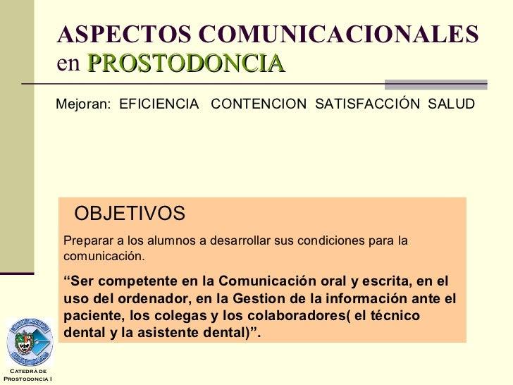 ASPECTOS COMUNICACIONALES  en  PROSTODONCIA OBJETIVOS Preparar a los alumnos a desarrollar sus condiciones para la comunic...