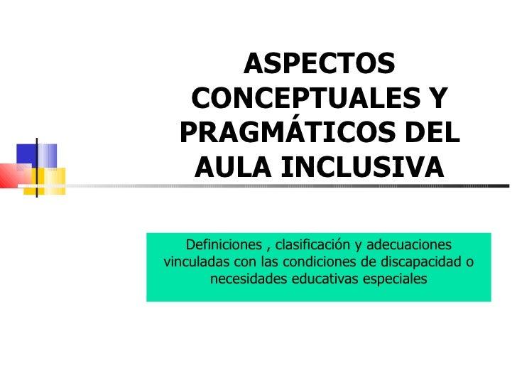 ASPECTOS CONCEPTUALES Y PRAGMÁTICOS DEL AULA INCLUSIVA Definiciones , clasificación y adecuaciones vinculadas con las cond...