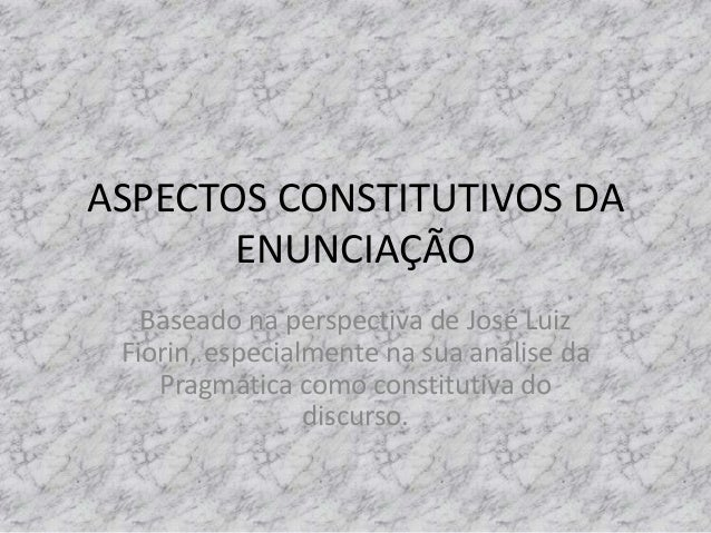 ASPECTOS CONSTITUTIVOS DA ENUNCIAÇÃO Baseado na perspectiva de José Luiz Fiorin, especialmente na sua análise da Pragmátic...
