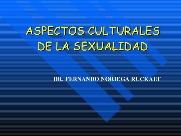 ASPECTOS CULTURALES DE LA SEXUALIDAD DR. FERNANDO NORIEGA RUCKAUF
