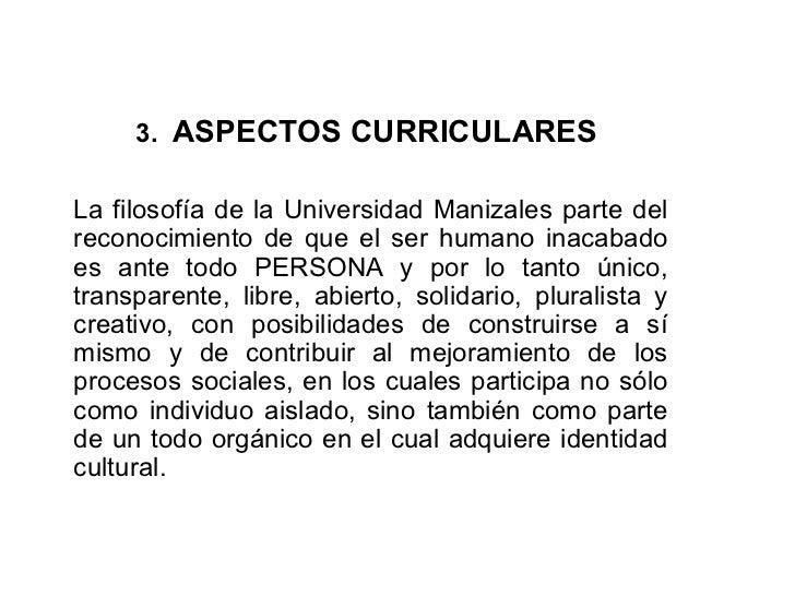 3.  ASPECTOS CURRICULARES  La filosofía de la Universidad Manizales parte del reconocimiento de que el ser humano inacabad...