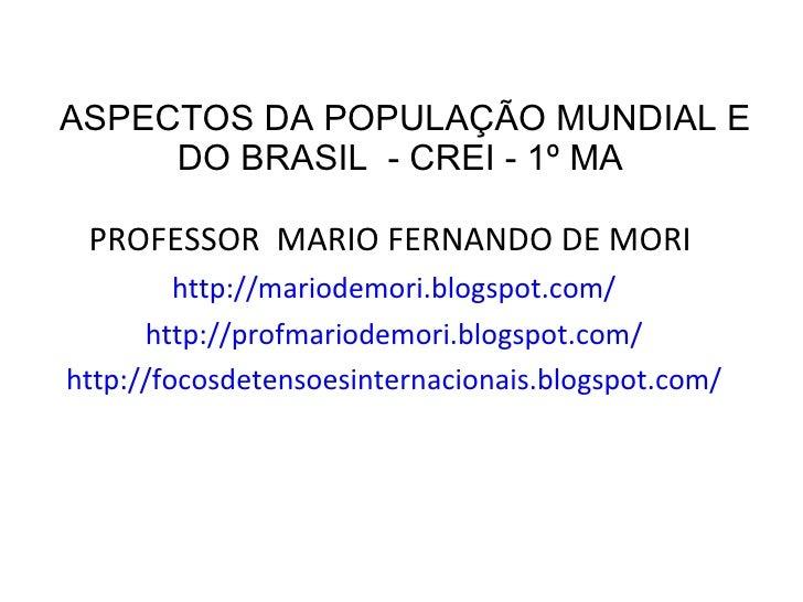 ASPECTOS DA POPULAÇÃO MUNDIAL E DO BRASIL  - CREI - 1º MA  <ul><li>PROFESSOR  MARIO FERNANDO DE MORI  </li></ul><ul><li>ht...