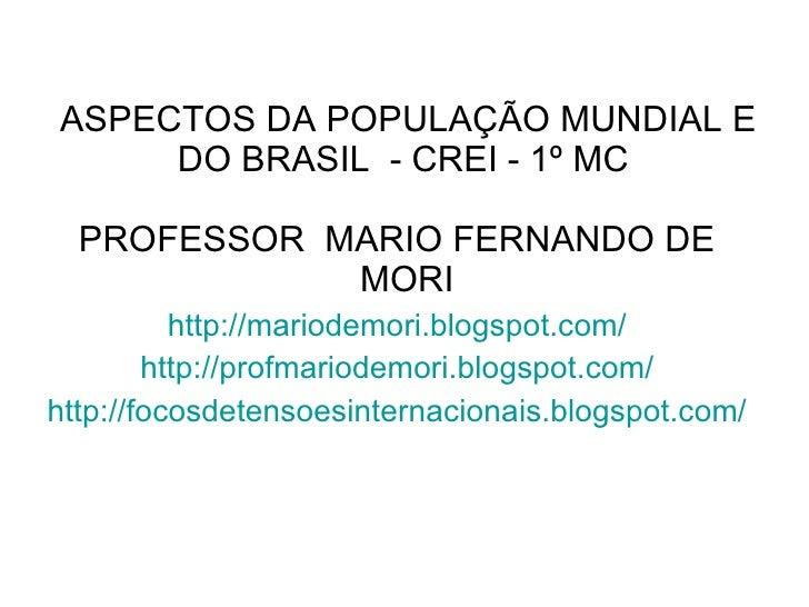 ASPECTOS DA POPULAÇÃO MUNDIAL E DO BRASIL  - CREI - 1º MC  <ul><li>PROFESSOR  MARIO FERNANDO DE MORI  </li></ul><ul><li>ht...