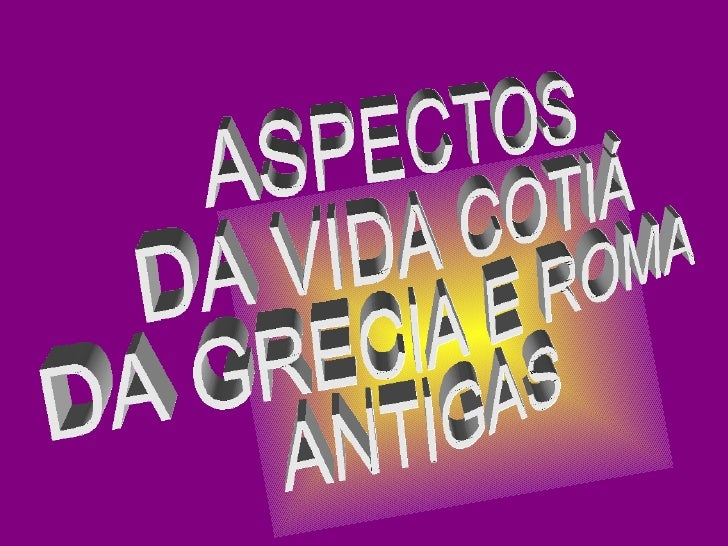 ASPECTOS DA VIDA COTIÁ DA GRECIA E ROMA ANTIGAS
