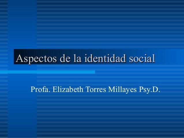 Aspectos de la identidad socialAspectos de la identidad social Profa. Elizabeth Torres Millayes Psy.D.