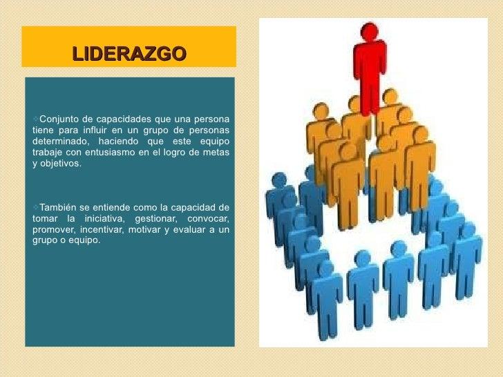 LIDERAZGO <ul><li>Conjunto de capacidades que una persona tiene para influir en un grupo de personas determinado, haciendo...