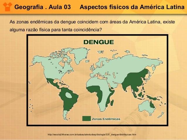 Geografia . Aula 03 Aspectos físicos da América Latina As zonas endêmicas da dengue coincidem com áreas da América Latina,...