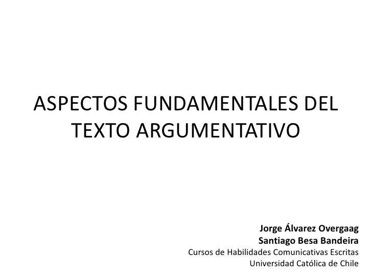 ASPECTOS FUNDAMENTALES DEL TEXTO ARGUMENTATIVO<br />Jorge Álvarez Overgaag<br />Santiago Besa Bandeira<br />Cursos de Habi...